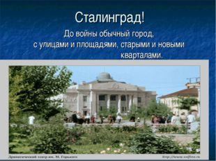 Сталинград! До войны обычный город, с улицами и площадями, старыми и новыми