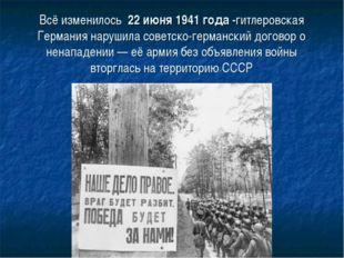 Всё изменилось 22 июня 1941 года -гитлеровская Германия нарушила советско-гер