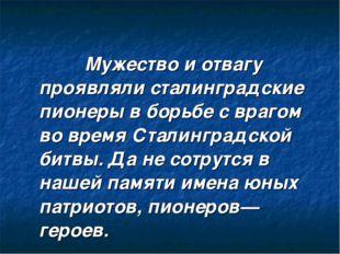 Мужество и отвагу проявляли сталинградские пионеры в борьбе с врагом во врем