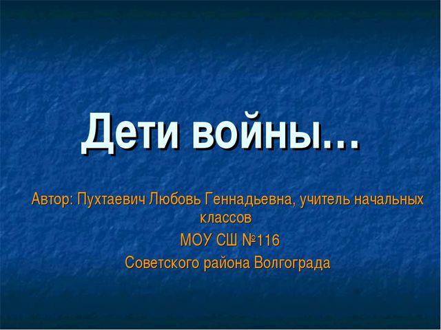 Дети войны… Автор: Пухтаевич Любовь Геннадьевна, учитель начальных классов МО...