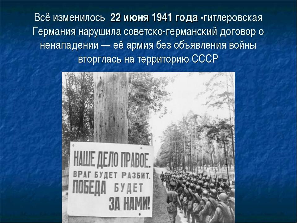 Всё изменилось 22 июня 1941 года -гитлеровская Германия нарушила советско-гер...