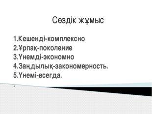 1.Кешенді-комплексно 2.Ұрпақ-поколение 3.Үнемді-экономно 4.Заңдылық-закономер