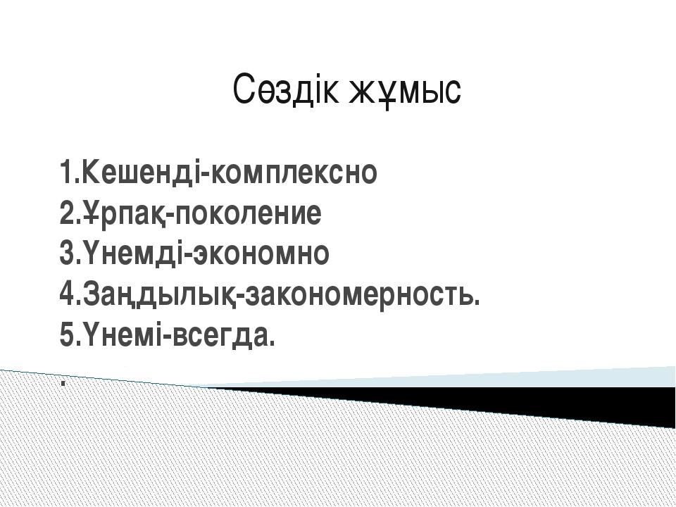 1.Кешенді-комплексно 2.Ұрпақ-поколение 3.Үнемді-экономно 4.Заңдылық-закономер...