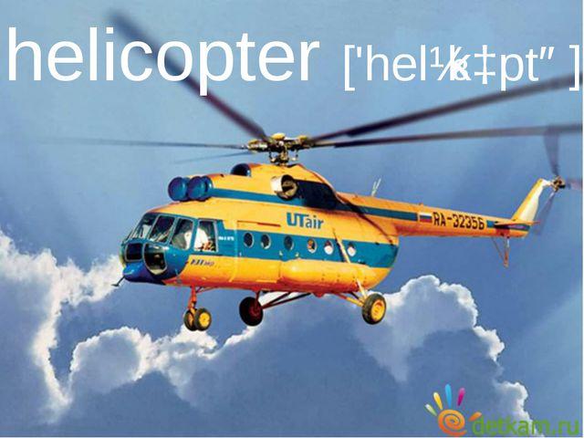 helicopter ['helɪkɔptə]
