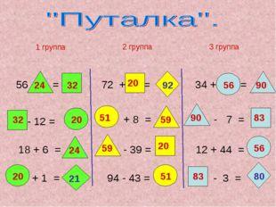 56 - = - 12 = 18 + 6 = + 1 = 1 группа 2 группа 72 + = 34 + = + 8 = - 39 = 94