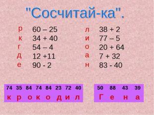 60 – 25 34 + 40 54 – 4 12 +11 90 - 2 38 + 2 77 – 5 20 + 64 7 + 32 83 - 40 р к