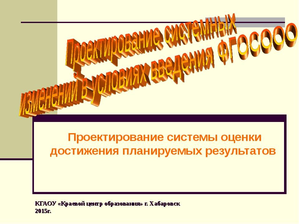 КГАОУ «Краевой центр образования» г. Хабаровск 2015г. Проектирование системы...