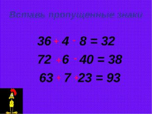 Вставь пропущенные знаки 36 4 8 = 32 72 6 40 = 38 63 7 23 = 93 + - + - + +