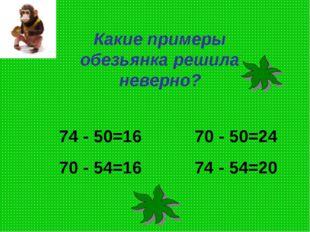 Какие примеры обезьянка решила неверно? 74 - 50=16 70 - 50=24 70 - 54=16 74 -