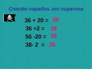 Спасём корабль от пиратов 36 + 20 = 36 +2 = 56 -20 = 38- 2 = 37 51 30 45 56 3