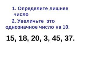 1. Определите лишнее число 15, 18, 20, 3, 45, 37. 2. Увеличьте это однозначн