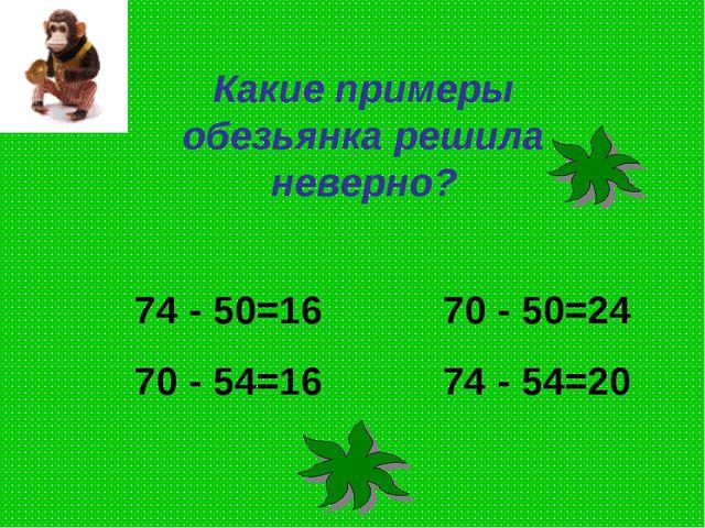 Какие примеры обезьянка решила неверно? 74 - 50=16 70 - 50=24 70 - 54=16 74 -...