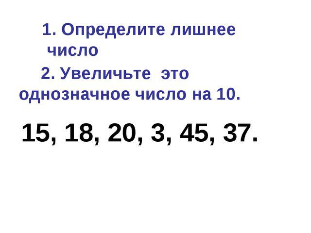 1. Определите лишнее число 15, 18, 20, 3, 45, 37. 2. Увеличьте это однозначн...