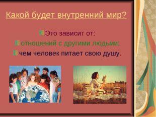 Какой будет внутренний мир? Это зависит от: отношений с другими людьми; чем ч