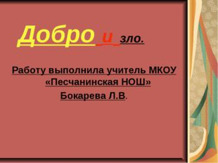Добро и зло. Работу выполнила учитель МКОУ «Песчанинская НОШ» Бокарева Л.В.
