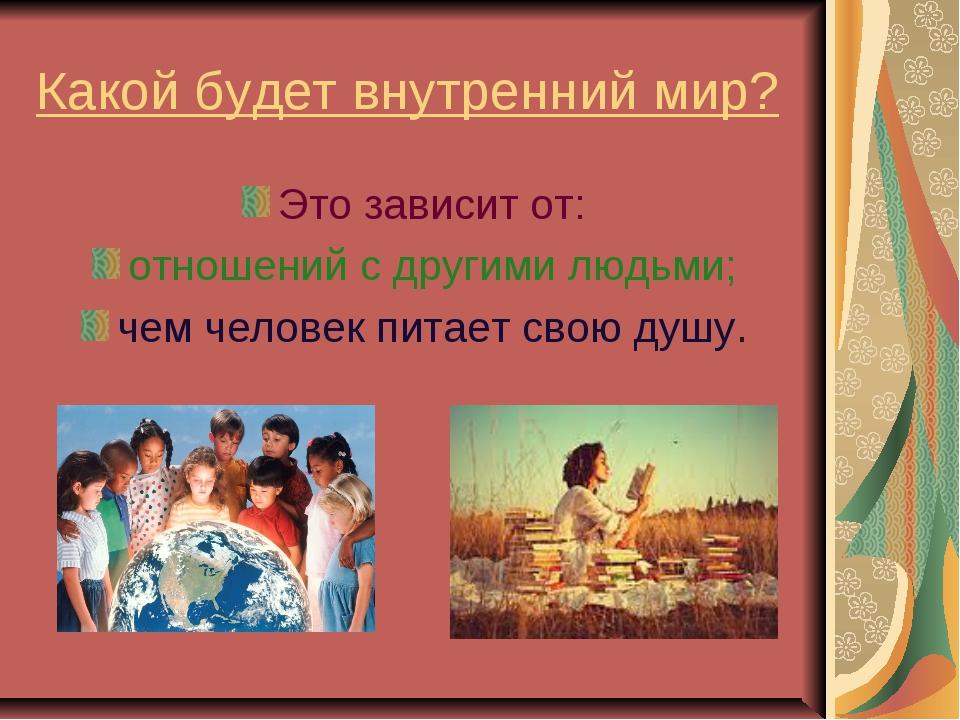 Какой будет внутренний мир? Это зависит от: отношений с другими людьми; чем ч...