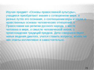 Изучая предмет «Основы православной культуры», учащиеся приобретают знания о