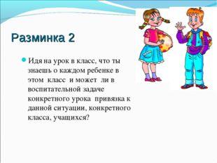 Разминка 2 Идя на урок в класс, что ты знаешь о каждом ребенке в этом класс и