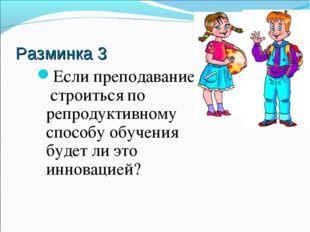 Разминка 3 Если преподавание строиться по репродуктивному способу обучения бу