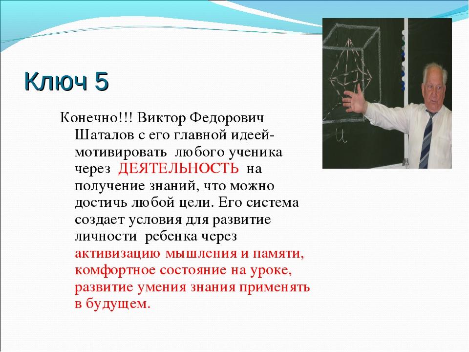 Ключ 5 Конечно!!! Виктор Федорович Шаталов с его главной идеей- мотивировать...