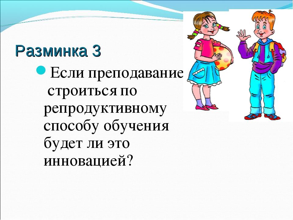 Разминка 3 Если преподавание строиться по репродуктивному способу обучения бу...