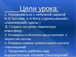Цели урока: 1. Познакомиться с любовной лирикой Ф.И.Тютчева, А.А.Фета («дени