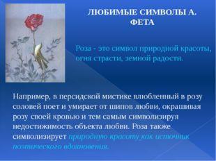 ЛЮБИМЫЕ СИМВОЛЫ А. ФЕТА Роза - это символ природной красоты, огня страсти, зе