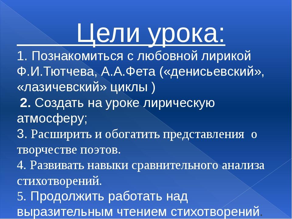 Цели урока: 1. Познакомиться с любовной лирикой Ф.И.Тютчева, А.А.Фета («дени...