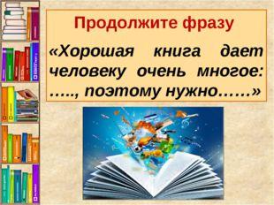 Продолжите фразу «Хорошая книга дает человеку очень многое: ….., поэтому нужн