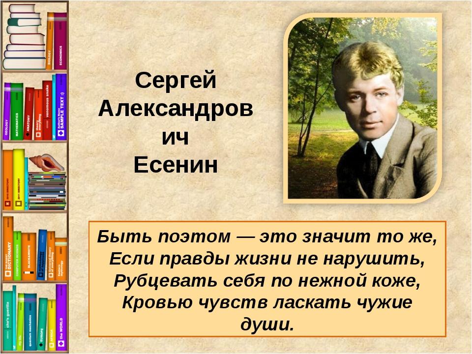 Быть поэтом — это значит то же, Если правды жизни не нарушить, Рубцевать себя...