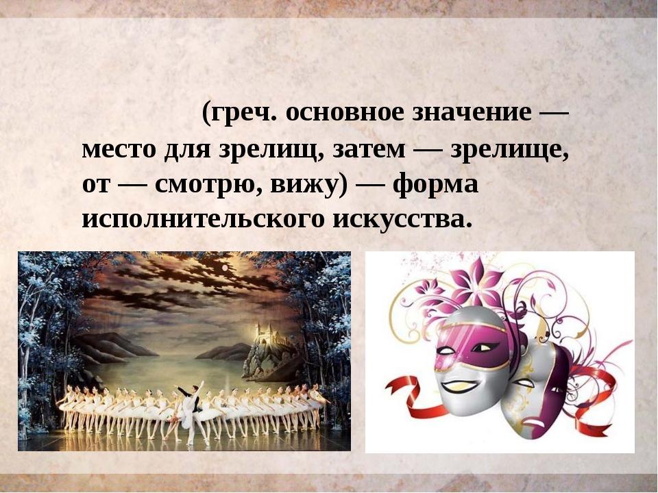 Теа́тр (греч. основное значение— место для зрелищ, затем— зрелище, от — смо...