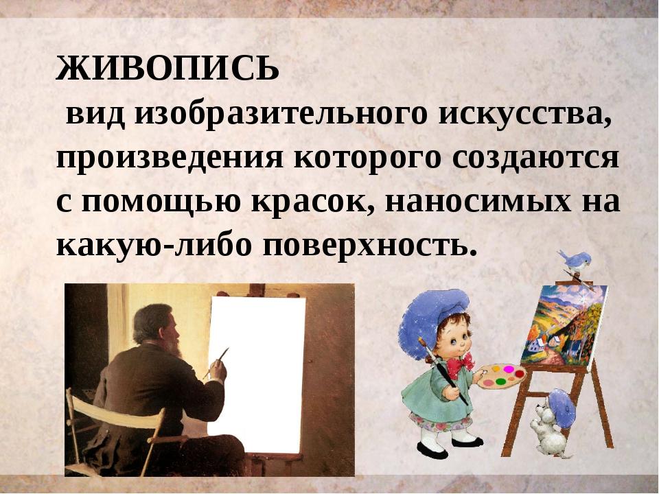 ЖИВОПИСЬ вид изобразительного искусства, произведения которого создаются с по...