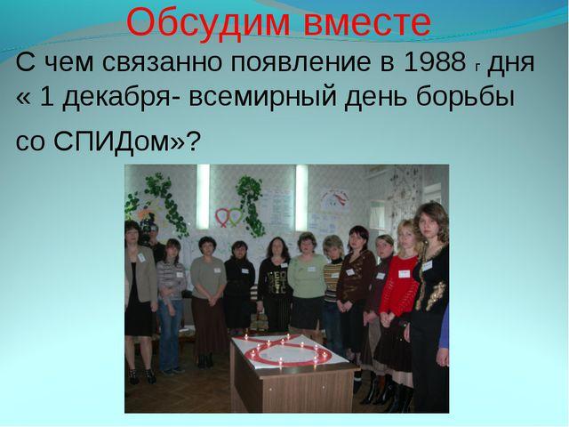 Обсудим вместе C чем связанно появление в 1988 г дня « 1 декабря- всемирный...