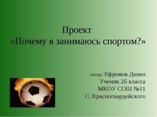 Проект «Почему я занимаюсь спортом?» Автор: Ефремов Данил Ученик 2Б класса МК