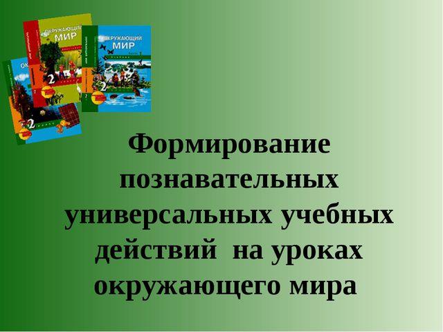 Формирование познавательных универсальных учебных действий на уроках окружающ...
