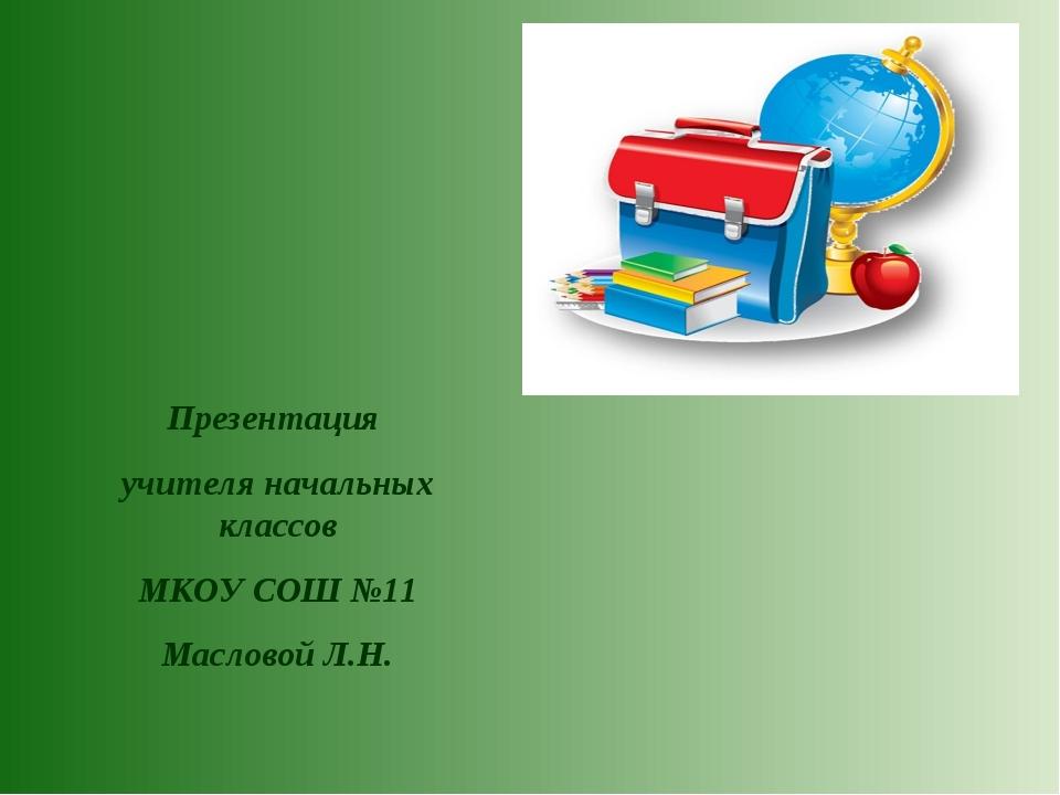 Презентация учителя начальных классов МКОУ СОШ №11 Масловой Л.Н.
