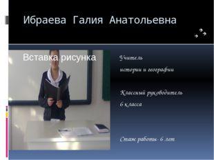 Ибраева Галия Анатольевна Учитель истории и географии Классный руководитель 6