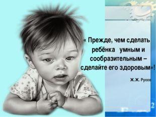 « Прежде, чем сделать ребёнка умным и сообразительным – сделайте его здоровы