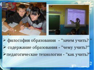 """философия образования - """"зачем учить? """" содержание образования - """"чему учить"""