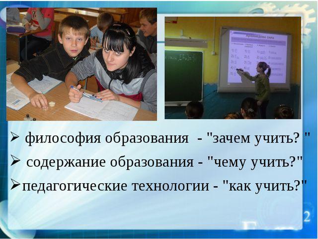 """философия образования - """"зачем учить? """" содержание образования - """"чему учить..."""
