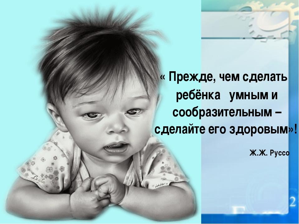 « Прежде, чем сделать ребёнка умным и сообразительным – сделайте его здоровы...