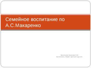 Выполнила: Баникевич О.В. Воспитатель МАДОУ «Детский сад 210». Cемейное воспи