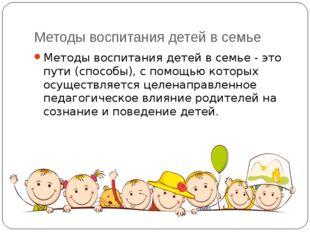 Методы воспитания детей в семье Методы воспитания детей в семье - это пути (с