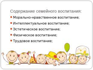 Содержание семейного воспитания: Морально-нравственное воспитание; Интеллекту