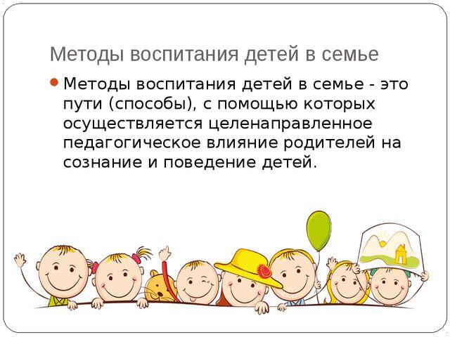 Методы воспитания детей в семье Методы воспитания детей в семье - это пути (с...