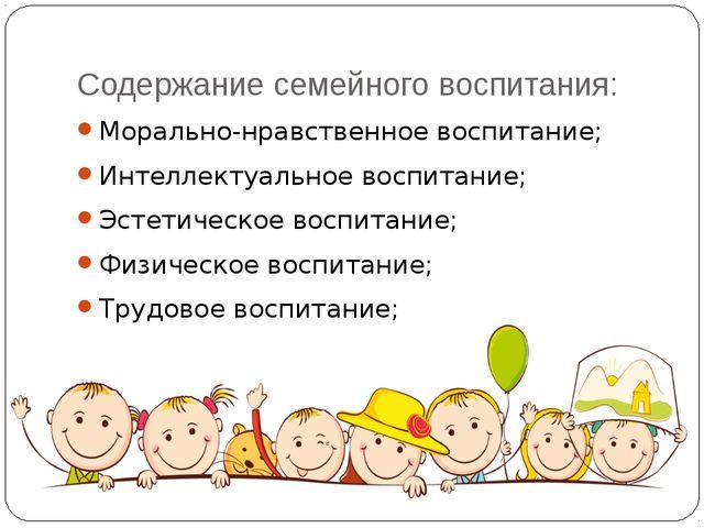 Содержание семейного воспитания: Морально-нравственное воспитание; Интеллекту...