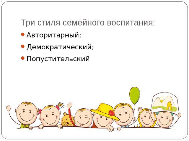Три стиля семейного воспитания: Авторитарный; Демократический; Попустительский