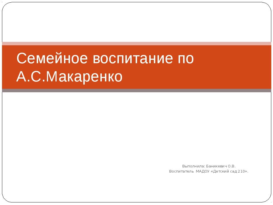 Выполнила: Баникевич О.В. Воспитатель МАДОУ «Детский сад 210». Cемейное воспи...