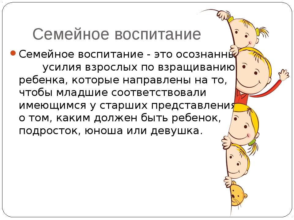 Семейное воспитание Семейное воспитание - это осознанные усилия взрослых по в...