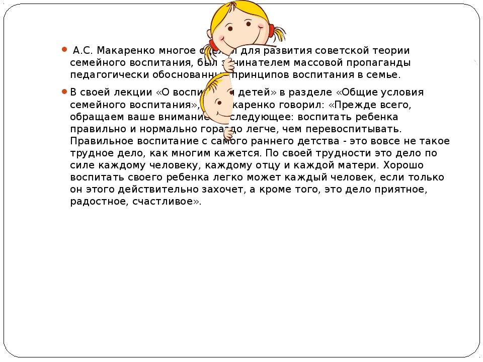 А.С. Макаренко многое сделал для развития советской теории семейного воспита...